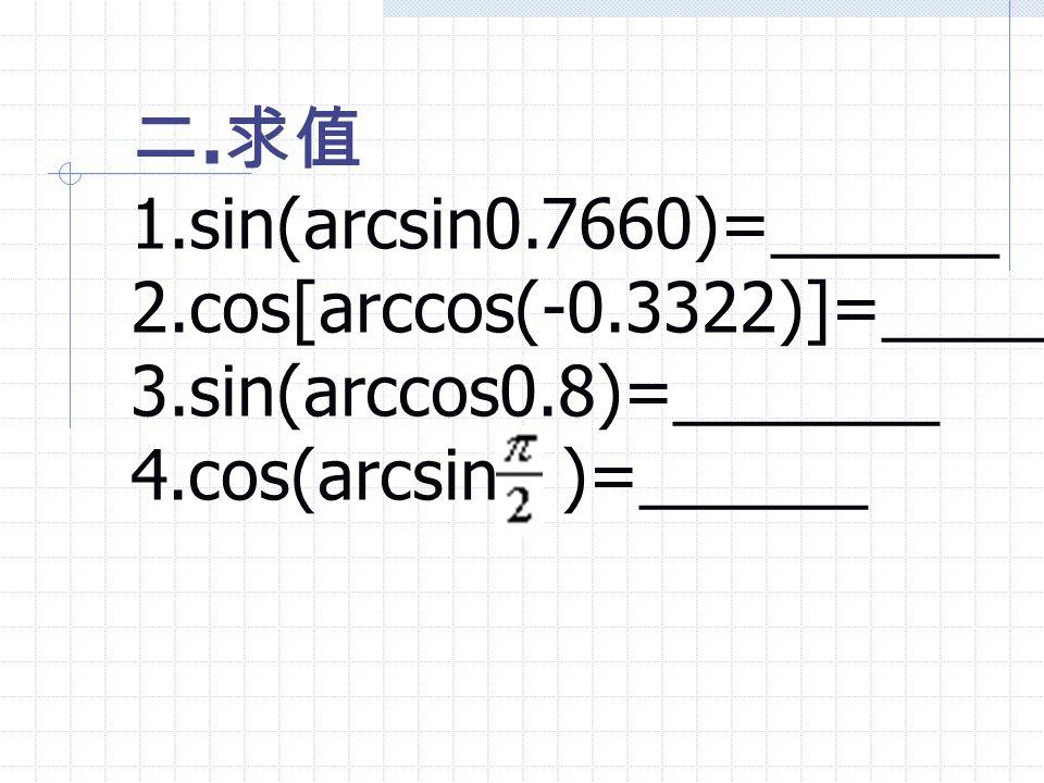 二.求值 1.sin(arcsin0.7660)=______. 2.cos[arccos(-0.3322)]=_____.